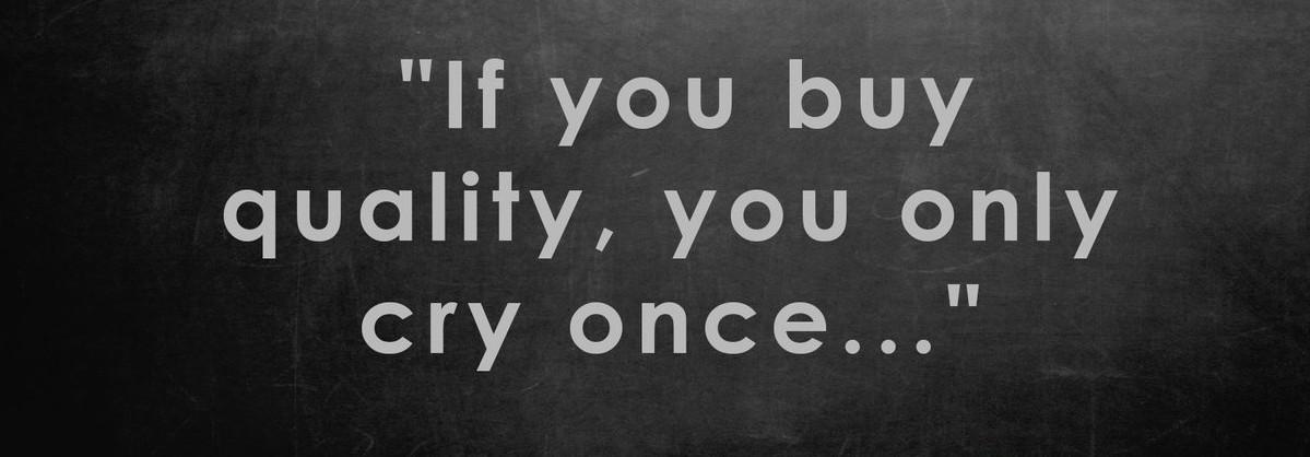 Acheter de la qualité, c'est choisir de ne pleurer qu'une seule fois